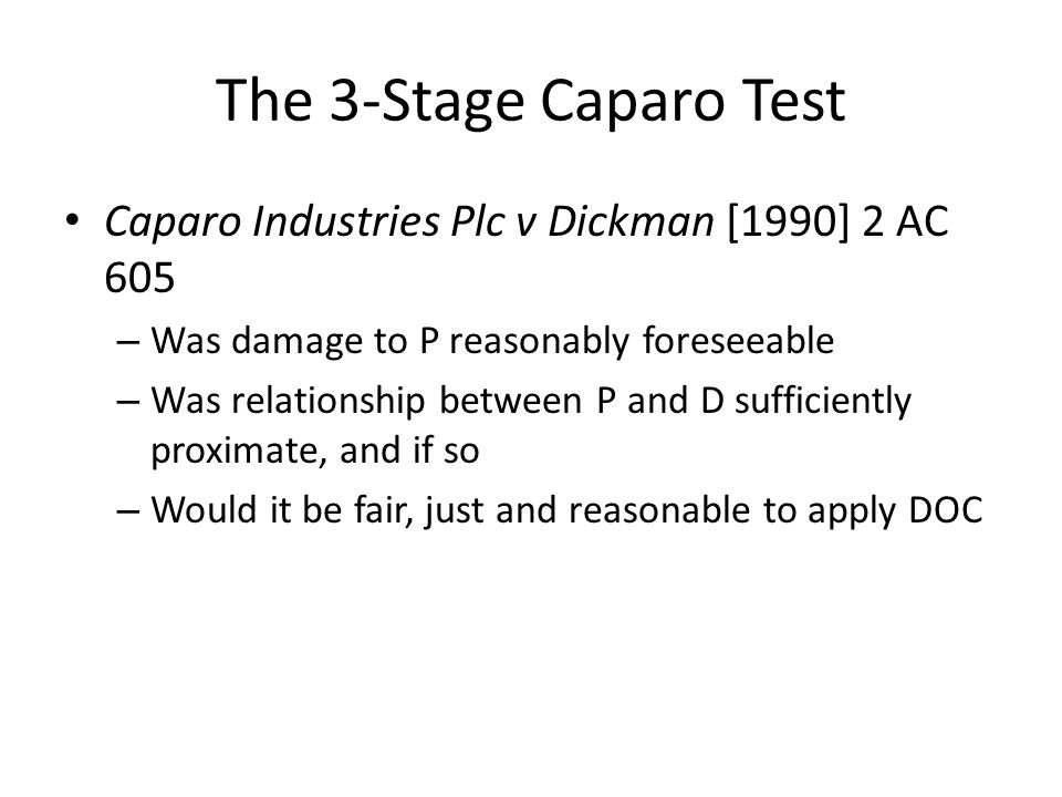 The 3-Stage Caparo Test Caparo Industries Plc v Dickman [1990] 2 AC 605. Was damage to P reasonably foreseeable.